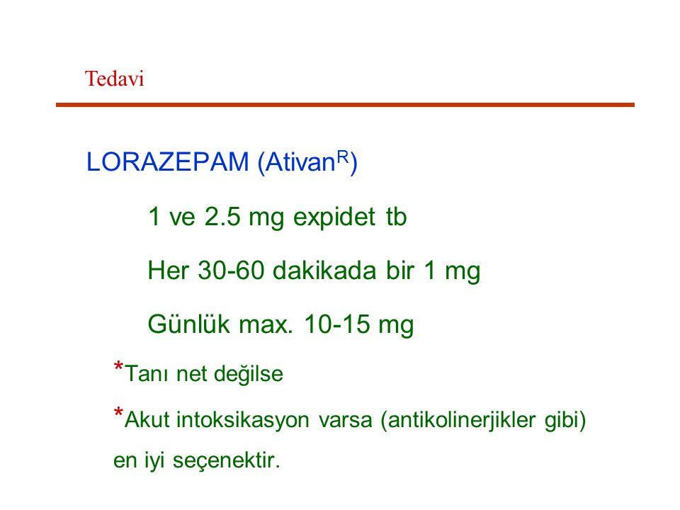 LORAZEPAM (Ativan R ) 1 ve 2.5 mg expidet tb Her 30-60 dakikada bir 1 mg Günlük max. 10-15 mg * Tanı net değilse * Akut intoksikasyon varsa (antikolin