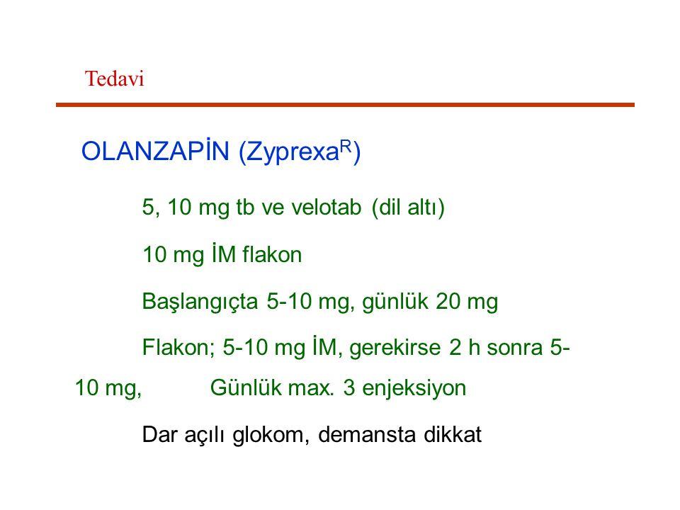 OLANZAPİN (Zyprexa R ) 5, 10 mg tb ve velotab (dil altı) 10 mg İM flakon Başlangıçta 5-10 mg, günlük 20 mg Flakon; 5-10 mg İM, gerekirse 2 h sonra 5-