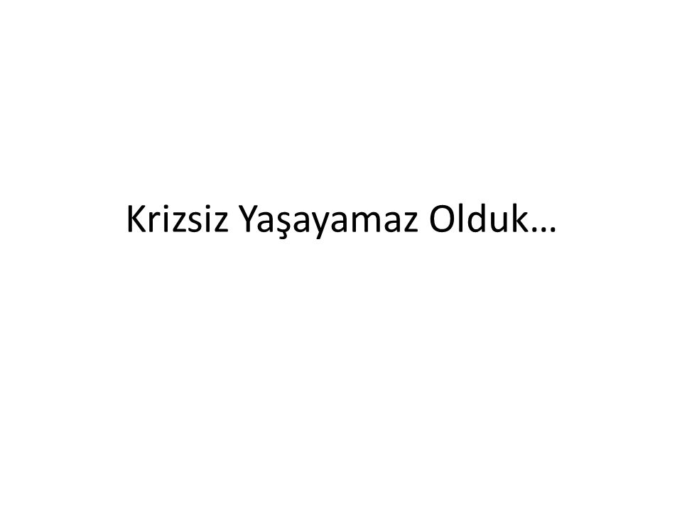 Krizsiz Yaşayamaz Olduk…