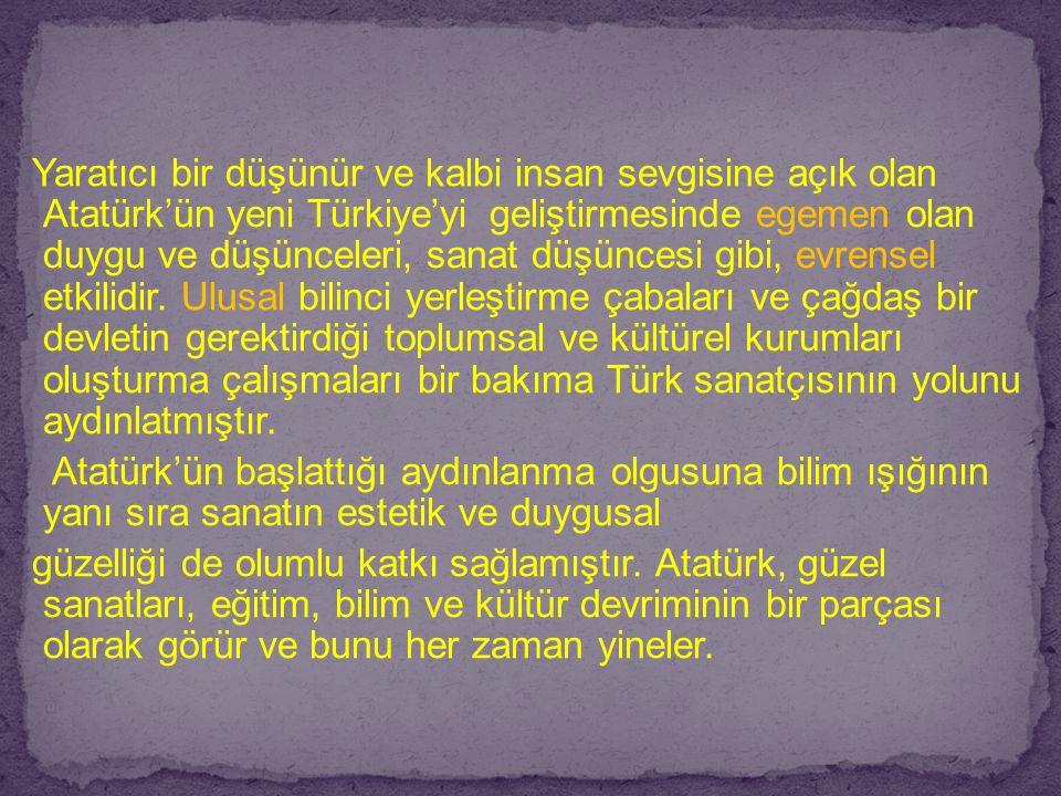 Yaratıcı bir düşünür ve kalbi insan sevgisine açık olan Atatürk'ün yeni Türkiye'yi geliştirmesinde egemen olan duygu ve düşünceleri, sanat düşüncesi g