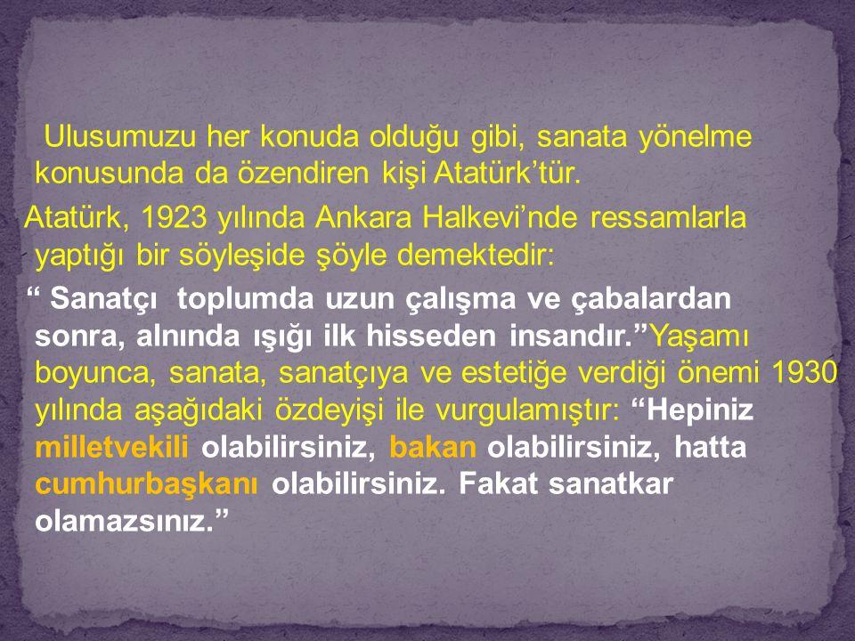Ulusumuzu her konuda olduğu gibi, sanata yönelme konusunda da özendiren kişi Atatürk'tür. Atatürk, 1923 yılında Ankara Halkevi'nde ressamlarla yaptığı
