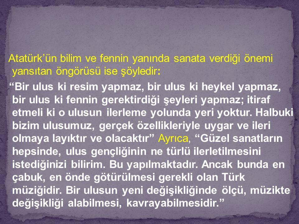 """Atatürk'ün bilim ve fennin yanında sanata verdiği önemi yansıtan öngörüsü ise şöyledir: """"Bir ulus ki resim yapmaz, bir ulus ki heykel yapmaz, bir ulus"""