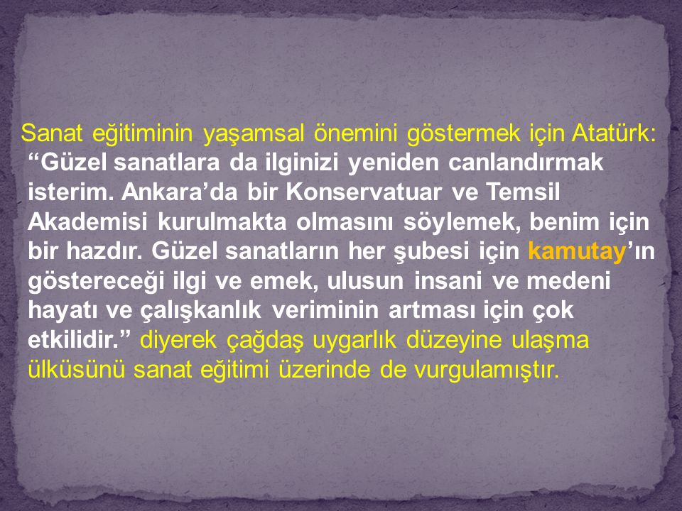 """Sanat eğitiminin yaşamsal önemini göstermek için Atatürk: """"Güzel sanatlara da ilginizi yeniden canlandırmak isterim. Ankara'da bir Konservatuar ve Tem"""