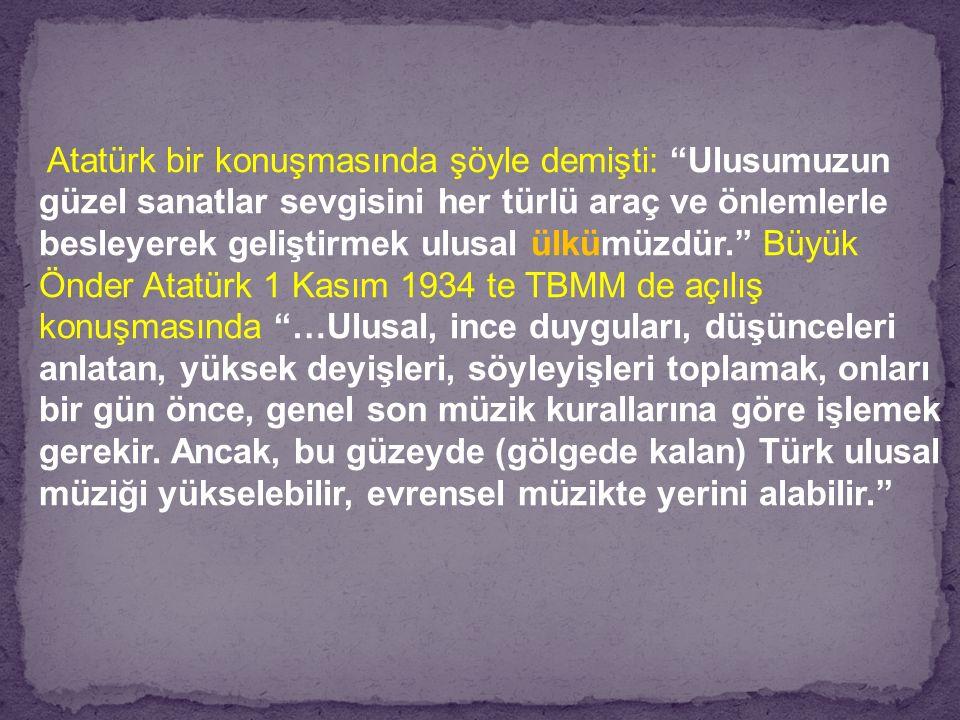 Atatürk bir konuşmasında şöyle demişti: Ulusumuzun güzel sanatlar sevgisini her türlü araç ve önlemlerle besleyerek geliştirmek ulusal ülkümüzdür. Büyük Önder Atatürk 1 Kasım 1934 te TBMM de açılış konuşmasında …Ulusal, ince duyguları, düşünceleri anlatan, yüksek deyişleri, söyleyişleri toplamak, onları bir gün önce, genel son müzik kurallarına göre işlemek gerekir.
