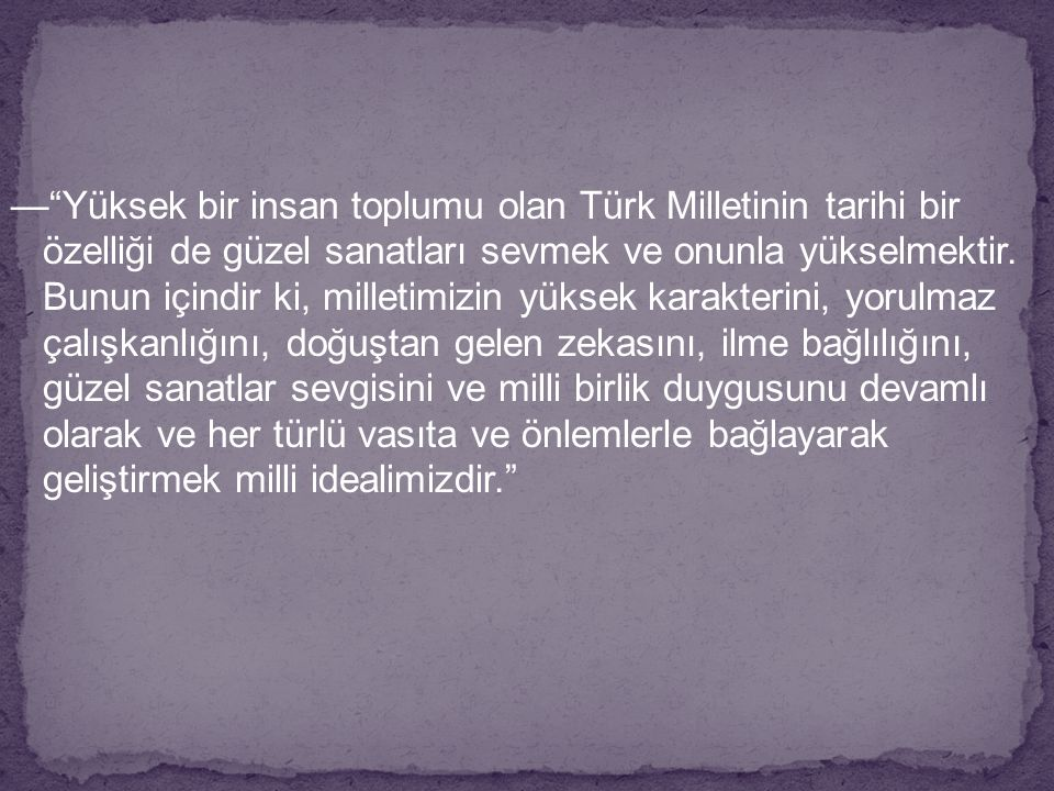 """—""""Yüksek bir insan toplumu olan Türk Milletinin tarihi bir özelliği de güzel sanatları sevmek ve onunla yükselmektir. Bunun içindir ki, milletimizin y"""