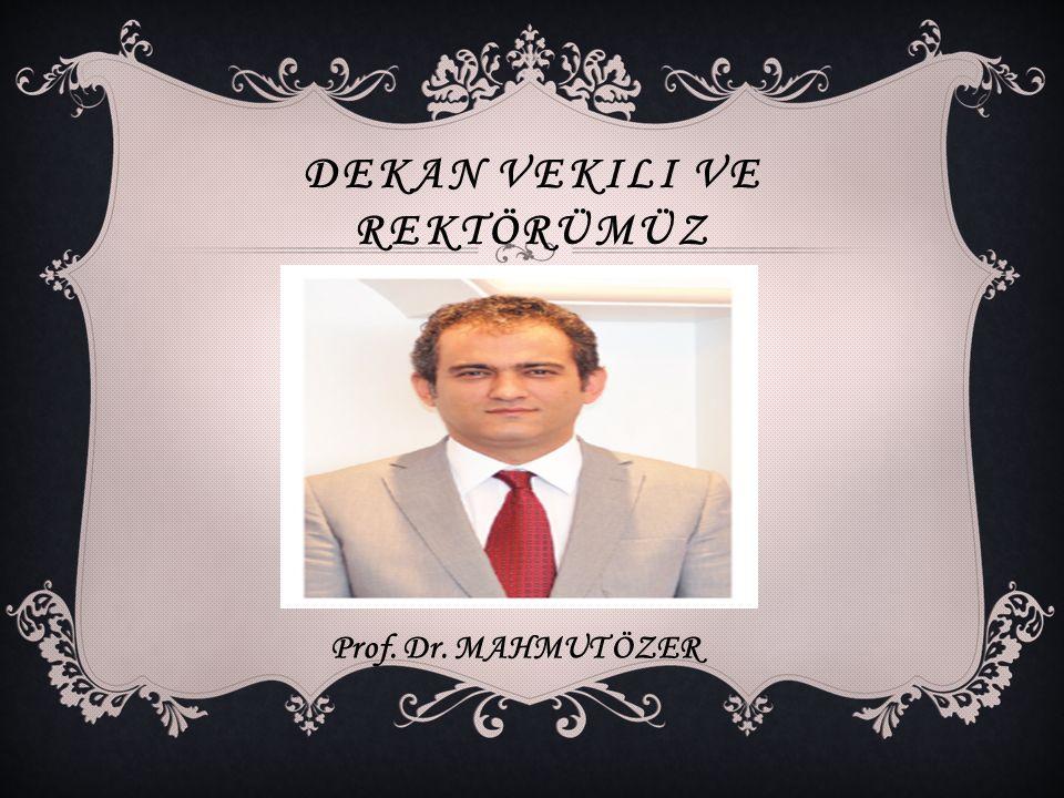 DEKAN VEKILI VE REKTÖRÜMÜZ Prof. Dr. MAHMUT ÖZER