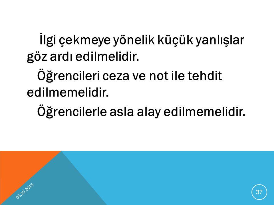 İlgi çekmeye yönelik küçük yanlışlar göz ardı edilmelidir. Öğrencileri ceza ve not ile tehdit edilmemelidir. Öğrencilerle asla alay edilmemelidir. 05.