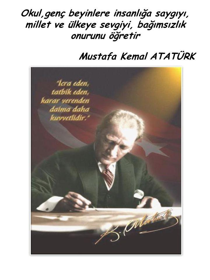 Okul,genç beyinlere insanlığa saygıyı, millet ve ülkeye sevgiyi, bağımsızlık onurunu öğretir Mustafa Kemal ATATÜRK