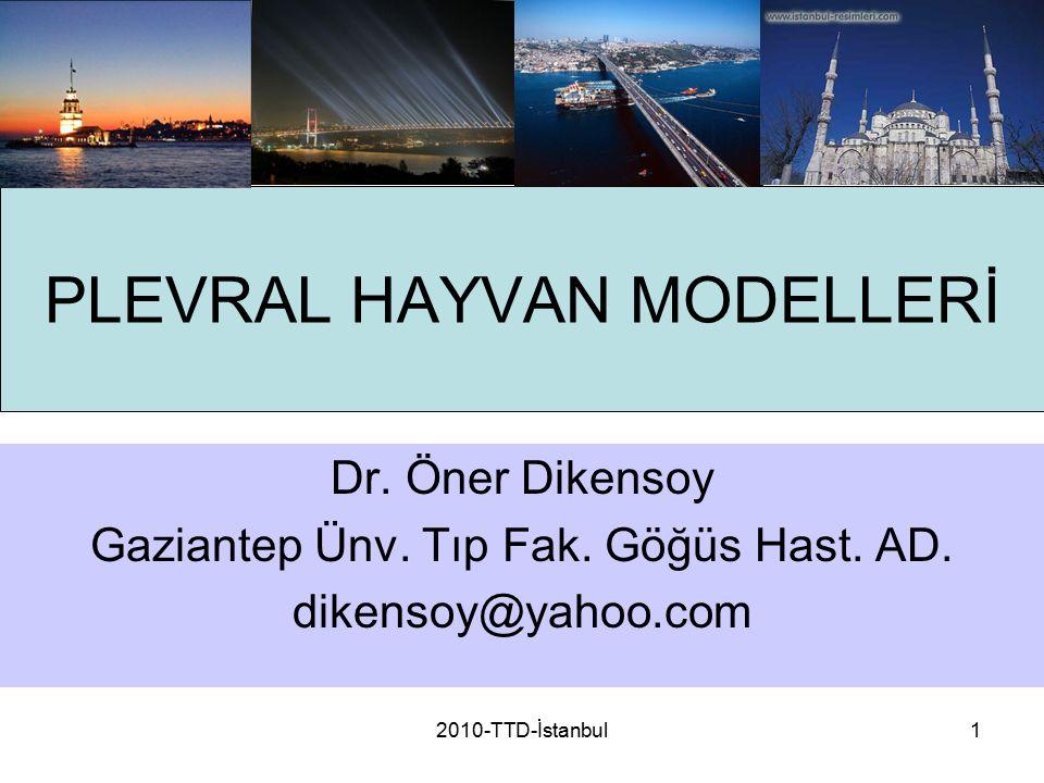 2010-TTD-İstanbul1 PLEVRAL HAYVAN MODELLERİ Dr. Öner Dikensoy Gaziantep Ünv. Tıp Fak. Göğüs Hast. AD. dikensoy@yahoo.com