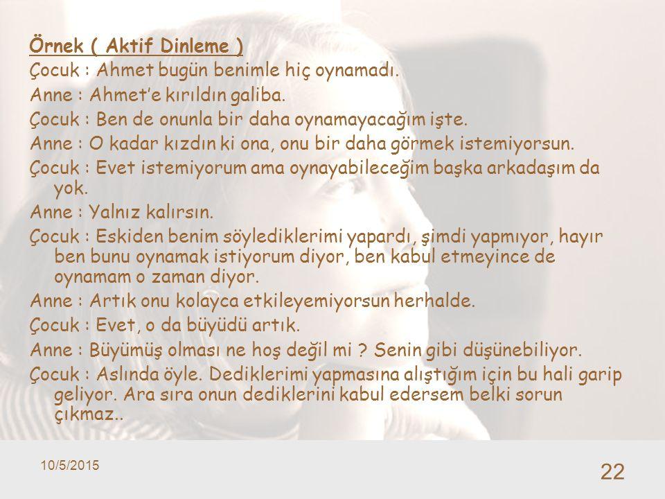 10/5/2015 22 Örnek ( Aktif Dinleme ) Çocuk : Ahmet bugün benimle hiç oynamadı. Anne : Ahmet'e kırıldın galiba. Çocuk : Ben de onunla bir daha oynamaya