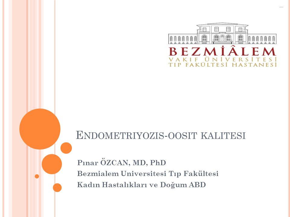 E NDOMETRIYOZIS - OOSIT KALITESI Pınar ÖZCAN, MD, PhD Bezmialem Universitesi Tıp Fakültesi Kadın Hastalıkları ve Doğum ABD