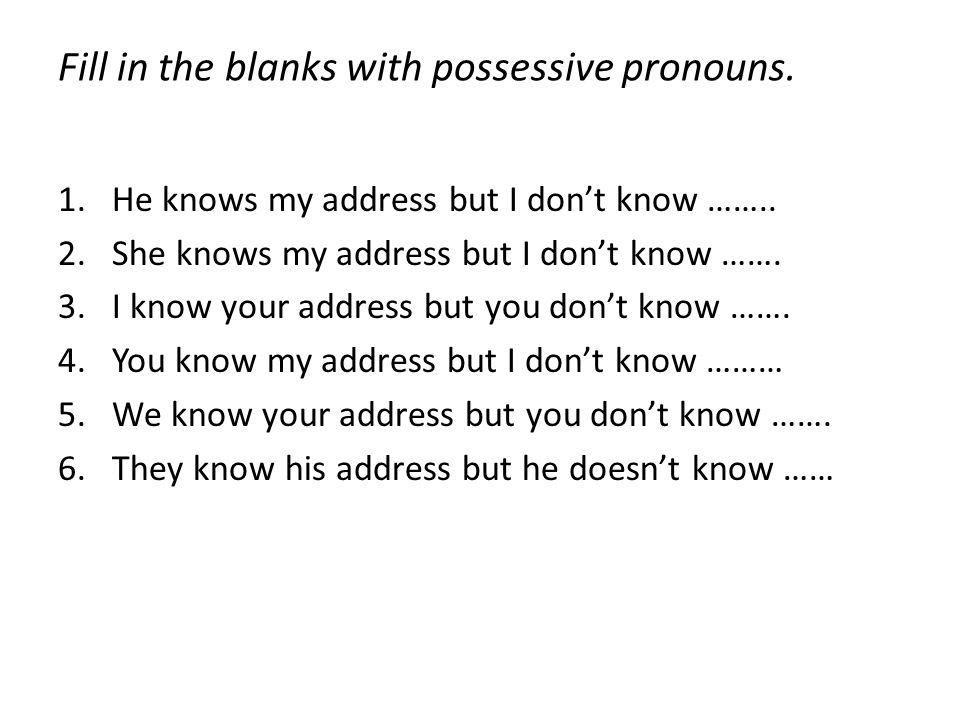 Fill in the blanks with possessive pronouns.1.He knows my address but I don't know ……..