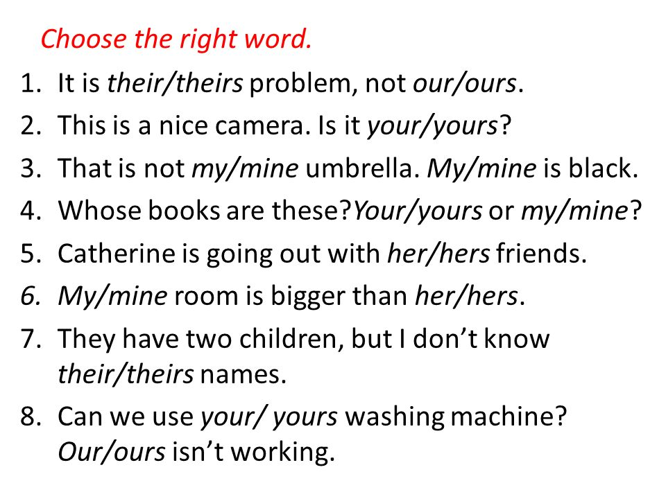 Choose the right word.1.It is their/theirs problem, not our/ours.