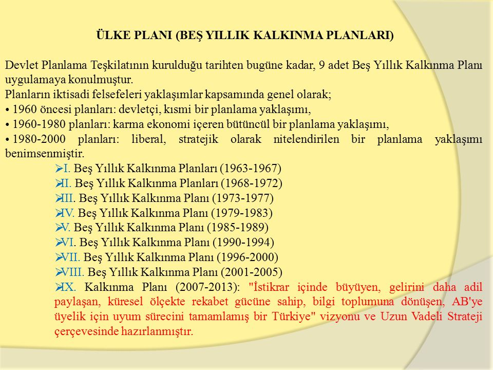 ÜLKE PLANI (BEŞ YILLIK KALKINMA PLANLARI) Devlet Planlama Teşkilatının kurulduğu tarihten bugüne kadar, 9 adet Beş Yıllık Kalkınma Planı uygulamaya konulmuştur.