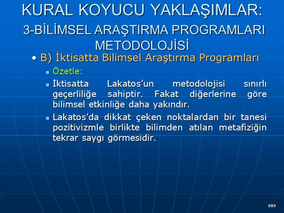 103 KURAL KOYUCU YAKLAŞIMLAR: 3-BİLİMSEL ARAŞTIRMA PROGRAMLARI METODOLOJİSİ B) İktisatta Bilimsel Araştırma ProgramlarıB) İktisatta Bilimsel Araştırma Programları Özetle: Özetle: İktisatta Lakatos'un metodolojisi sınırlı geçerliliğe sahiptir.