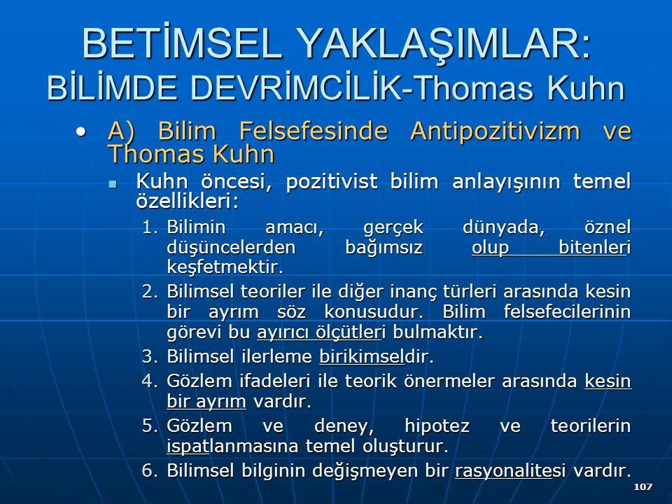 107 BETİMSEL YAKLAŞIMLAR: BİLİMDE DEVRİMCİLİK-Thomas Kuhn A) Bilim Felsefesinde Antipozitivizm ve Thomas KuhnA) Bilim Felsefesinde Antipozitivizm ve Thomas Kuhn Kuhn öncesi, pozitivist bilim anlayışının temel özellikleri: Kuhn öncesi, pozitivist bilim anlayışının temel özellikleri: 1.Bilimin amacı, gerçek dünyada, öznel düşüncelerden bağımsız olup bitenleri keşfetmektir.