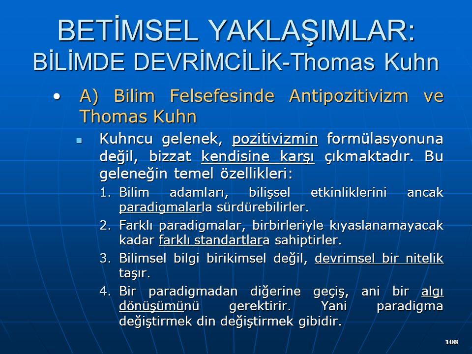 108 BETİMSEL YAKLAŞIMLAR: BİLİMDE DEVRİMCİLİK-Thomas Kuhn A) Bilim Felsefesinde Antipozitivizm ve Thomas KuhnA) Bilim Felsefesinde Antipozitivizm ve Thomas Kuhn Kuhncu gelenek, pozitivizmin formülasyonuna değil, bizzat kendisine karşı çıkmaktadır.