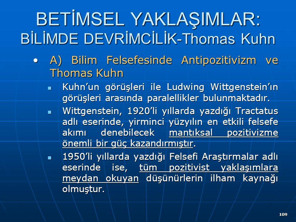 109 BETİMSEL YAKLAŞIMLAR: BİLİMDE DEVRİMCİLİK-Thomas Kuhn A) Bilim Felsefesinde Antipozitivizm ve Thomas KuhnA) Bilim Felsefesinde Antipozitivizm ve Thomas Kuhn Kuhn'un görüşleri ile Ludwing Wittgenstein'ın görüşleri arasında paralellikler bulunmaktadır.