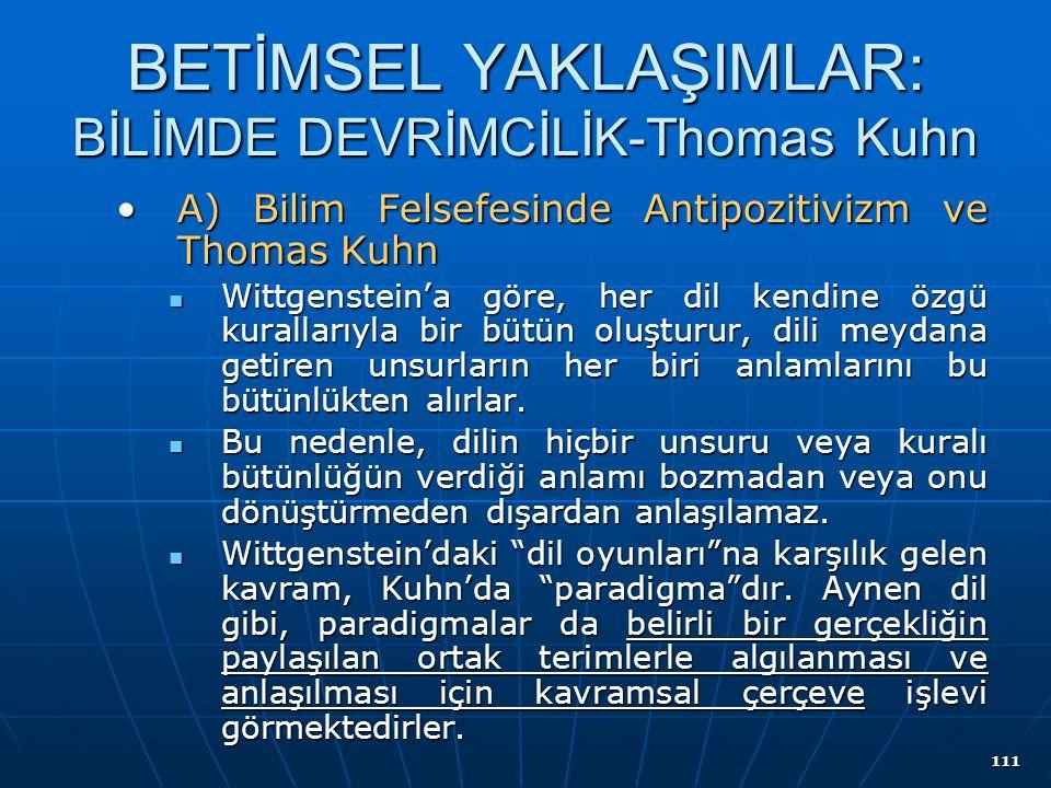 111 BETİMSEL YAKLAŞIMLAR: BİLİMDE DEVRİMCİLİK-Thomas Kuhn A) Bilim Felsefesinde Antipozitivizm ve Thomas KuhnA) Bilim Felsefesinde Antipozitivizm ve Thomas Kuhn Wittgenstein'a göre, her dil kendine özgü kurallarıyla bir bütün oluşturur, dili meydana getiren unsurların her biri anlamlarını bu bütünlükten alırlar.