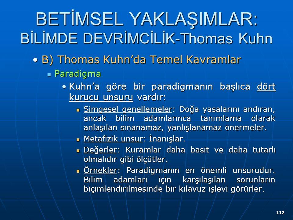 112 BETİMSEL YAKLAŞIMLAR: BİLİMDE DEVRİMCİLİK-Thomas Kuhn B) Thomas Kuhn'da Temel KavramlarB) Thomas Kuhn'da Temel Kavramlar Paradigma Paradigma Kuhn'a göre bir paradigmanın başlıca dört kurucu unsuru vardır:Kuhn'a göre bir paradigmanın başlıca dört kurucu unsuru vardır: Simgesel genellemeler: Doğa yasalarını andıran, ancak bilim adamlarınca tanımlama olarak anlaşılan sınanamaz, yanlışlanamaz önermeler.