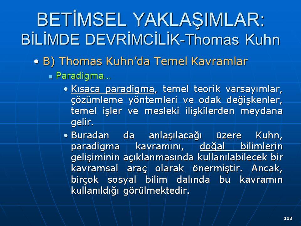 113 BETİMSEL YAKLAŞIMLAR: BİLİMDE DEVRİMCİLİK-Thomas Kuhn B) Thomas Kuhn'da Temel KavramlarB) Thomas Kuhn'da Temel Kavramlar Paradigma… Paradigma… Kısaca paradigma, temel teorik varsayımlar, çözümleme yöntemleri ve odak değişkenler, temel işler ve mesleki ilişkilerden meydana gelir.Kısaca paradigma, temel teorik varsayımlar, çözümleme yöntemleri ve odak değişkenler, temel işler ve mesleki ilişkilerden meydana gelir.