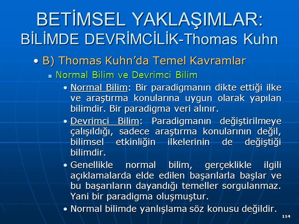 114 BETİMSEL YAKLAŞIMLAR: BİLİMDE DEVRİMCİLİK-Thomas Kuhn B) Thomas Kuhn'da Temel KavramlarB) Thomas Kuhn'da Temel Kavramlar Normal Bilim ve Devrimci Bilim Normal Bilim ve Devrimci Bilim Normal Bilim: Bir paradigmanın dikte ettiği ilke ve araştırma konularına uygun olarak yapılan bilimdir.