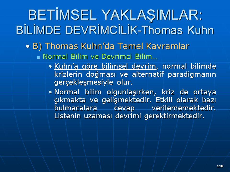 118 BETİMSEL YAKLAŞIMLAR: BİLİMDE DEVRİMCİLİK-Thomas Kuhn B) Thomas Kuhn'da Temel KavramlarB) Thomas Kuhn'da Temel Kavramlar Normal Bilim ve Devrimci Bilim… Normal Bilim ve Devrimci Bilim… Kuhn'a göre bilimsel devrim, normal bilimde krizlerin doğması ve alternatif paradigmanın gerçekleşmesiyle olur.Kuhn'a göre bilimsel devrim, normal bilimde krizlerin doğması ve alternatif paradigmanın gerçekleşmesiyle olur.