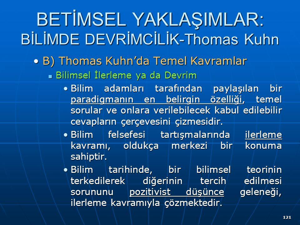 121 BETİMSEL YAKLAŞIMLAR: BİLİMDE DEVRİMCİLİK-Thomas Kuhn B) Thomas Kuhn'da Temel KavramlarB) Thomas Kuhn'da Temel Kavramlar Bilimsel İlerleme ya da Devrim Bilimsel İlerleme ya da Devrim Bilim adamları tarafından paylaşılan bir paradigmanın en belirgin özelliği, temel sorular ve onlara verilebilecek kabul edilebilir cevapların çerçevesini çizmesidir.Bilim adamları tarafından paylaşılan bir paradigmanın en belirgin özelliği, temel sorular ve onlara verilebilecek kabul edilebilir cevapların çerçevesini çizmesidir.