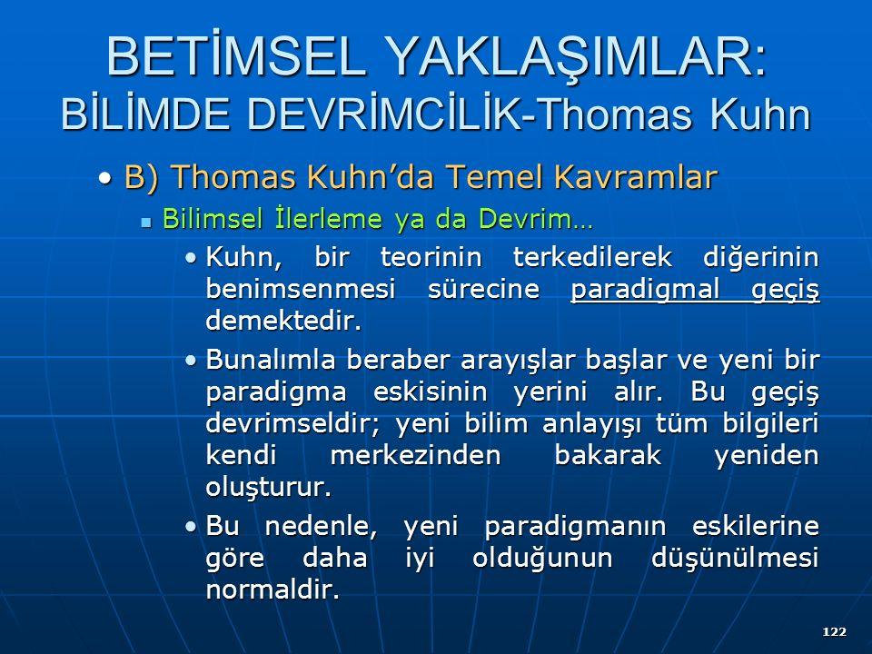 122 BETİMSEL YAKLAŞIMLAR: BİLİMDE DEVRİMCİLİK-Thomas Kuhn B) Thomas Kuhn'da Temel KavramlarB) Thomas Kuhn'da Temel Kavramlar Bilimsel İlerleme ya da Devrim… Bilimsel İlerleme ya da Devrim… Kuhn, bir teorinin terkedilerek diğerinin benimsenmesi sürecine paradigmal geçiş demektedir.Kuhn, bir teorinin terkedilerek diğerinin benimsenmesi sürecine paradigmal geçiş demektedir.