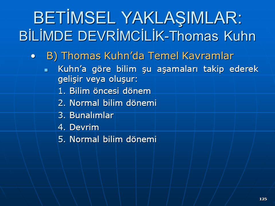 125 BETİMSEL YAKLAŞIMLAR: BİLİMDE DEVRİMCİLİK-Thomas Kuhn B) Thomas Kuhn'da Temel KavramlarB) Thomas Kuhn'da Temel Kavramlar Kuhn'a göre bilim şu aşamaları takip ederek gelişir veya oluşur: Kuhn'a göre bilim şu aşamaları takip ederek gelişir veya oluşur: 1.Bilim öncesi dönem 2.Normal bilim dönemi 3.Bunalımlar 4.Devrim 5.Normal bilim dönemi