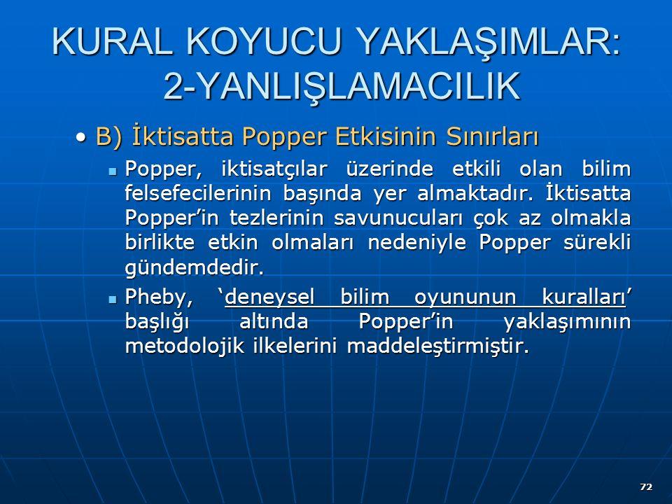 72 KURAL KOYUCU YAKLAŞIMLAR: 2-YANLIŞLAMACILIK B) İktisatta Popper Etkisinin SınırlarıB) İktisatta Popper Etkisinin Sınırları Popper, iktisatçılar üzerinde etkili olan bilim felsefecilerinin başında yer almaktadır.