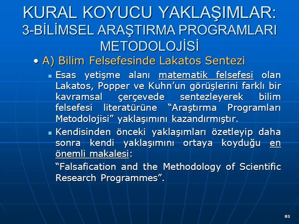 81 KURAL KOYUCU YAKLAŞIMLAR: 3-BİLİMSEL ARAŞTIRMA PROGRAMLARI METODOLOJİSİ A) Bilim Felsefesinde Lakatos SenteziA) Bilim Felsefesinde Lakatos Sentezi Esas yetişme alanı matematik felsefesi olan Lakatos, Popper ve Kuhn'un görüşlerini farklı bir kavramsal çerçevede sentezleyerek bilim felsefesi literatürüne Araştırma Programları Metodolojisi yaklaşımını kazandırmıştır.