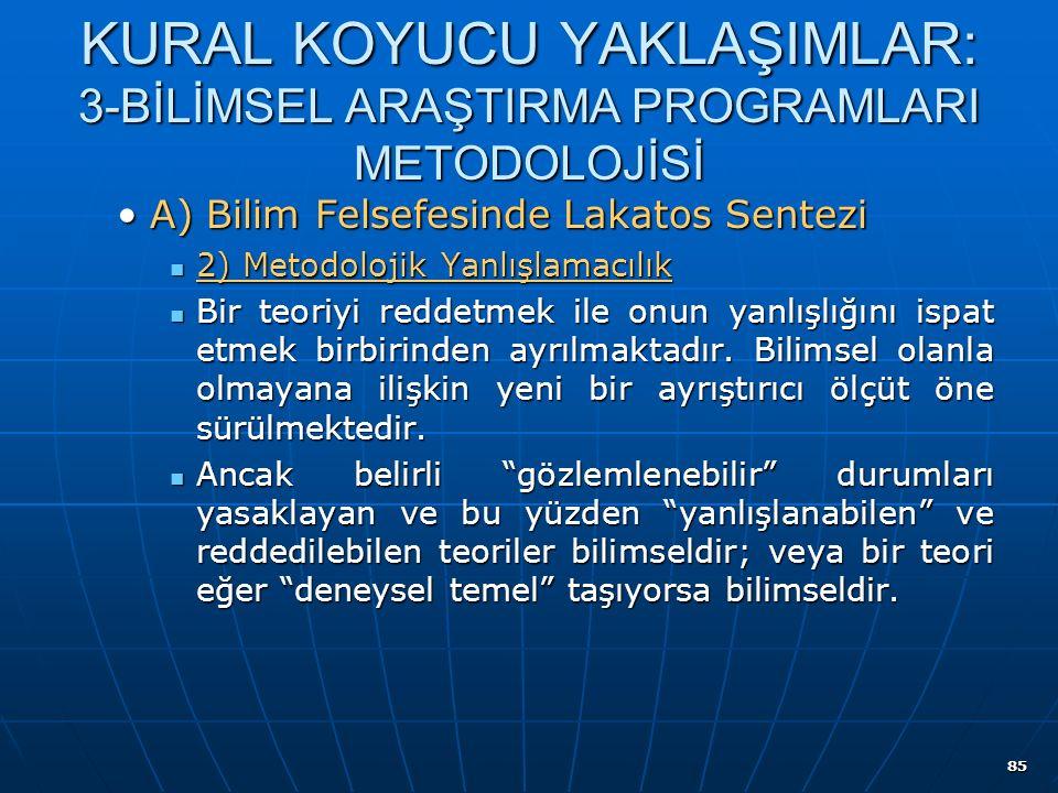 85 KURAL KOYUCU YAKLAŞIMLAR: 3-BİLİMSEL ARAŞTIRMA PROGRAMLARI METODOLOJİSİ A) Bilim Felsefesinde Lakatos SenteziA) Bilim Felsefesinde Lakatos Sentezi 2) Metodolojik Yanlışlamacılık 2) Metodolojik Yanlışlamacılık Bir teoriyi reddetmek ile onun yanlışlığını ispat etmek birbirinden ayrılmaktadır.