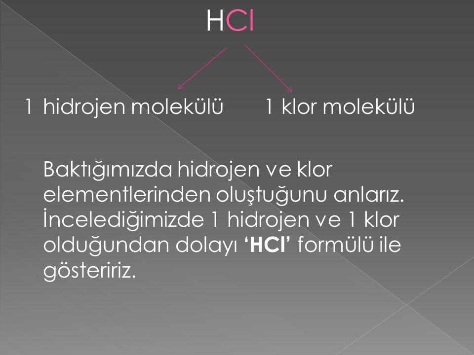 HCl 1 hidrojen molekülü 1 klor molekülü Baktığımızda hidrojen ve klor elementlerinden oluştuğunu anlarız. İncelediğimizde 1 hidrojen ve 1 klor olduğun