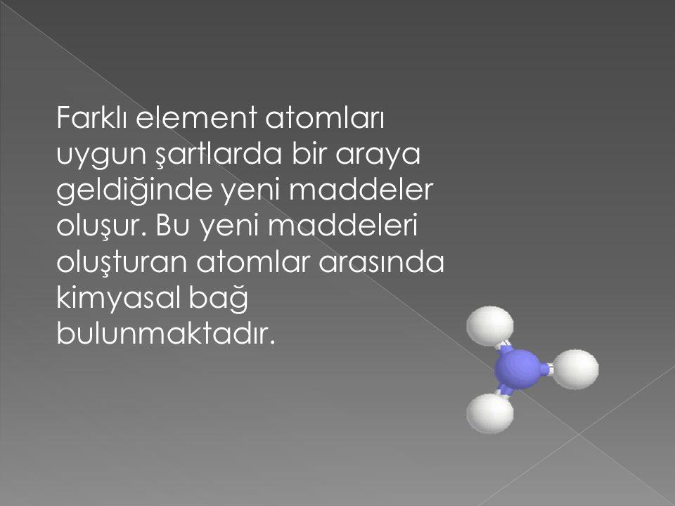 Farklı element atomları uygun şartlarda bir araya geldiğinde yeni maddeler oluşur. Bu yeni maddeleri oluşturan atomlar arasında kimyasal bağ bulunmakt