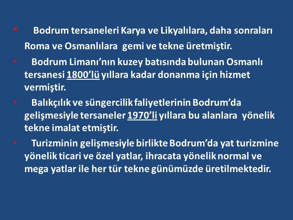Bodrum tersaneleri Karya ve Likyalılara, daha sonraları Roma ve Osmanlılara gemi ve tekne üretmiştir. Bodrum Limanı'nın kuzey batısında bulunan Osmanl