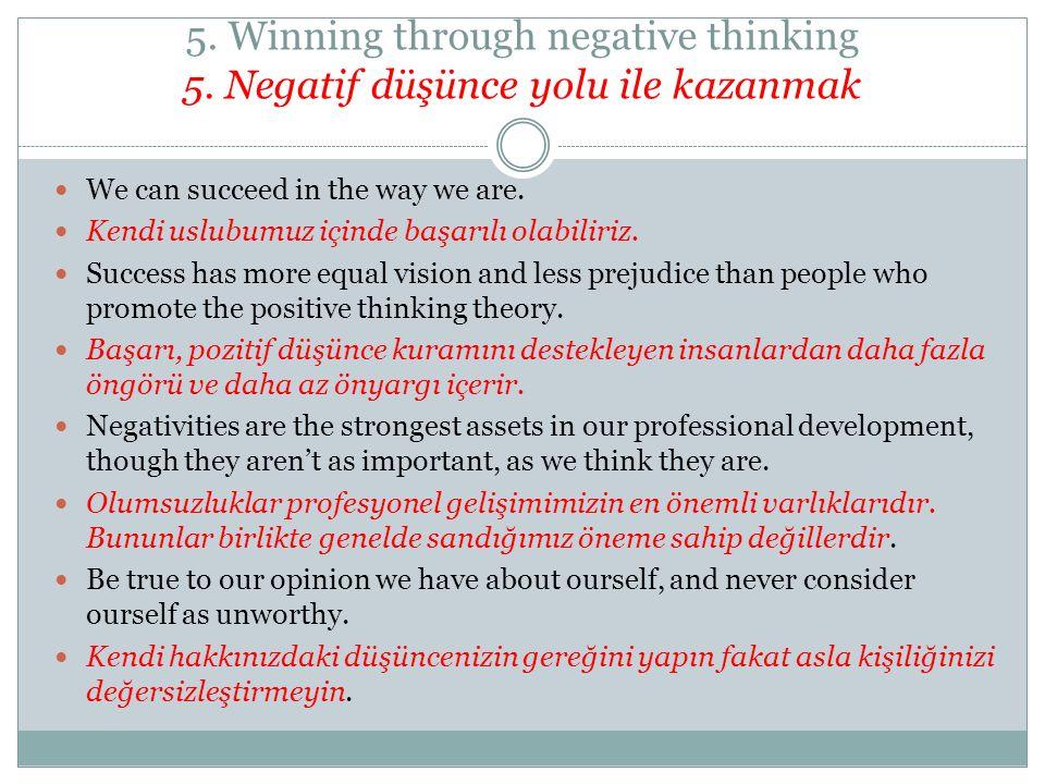 5. Winning through negative thinking 5. Negatif düşünce yolu ile kazanmak We can succeed in the way we are. Kendi uslubumuz içinde başarılı olabiliriz