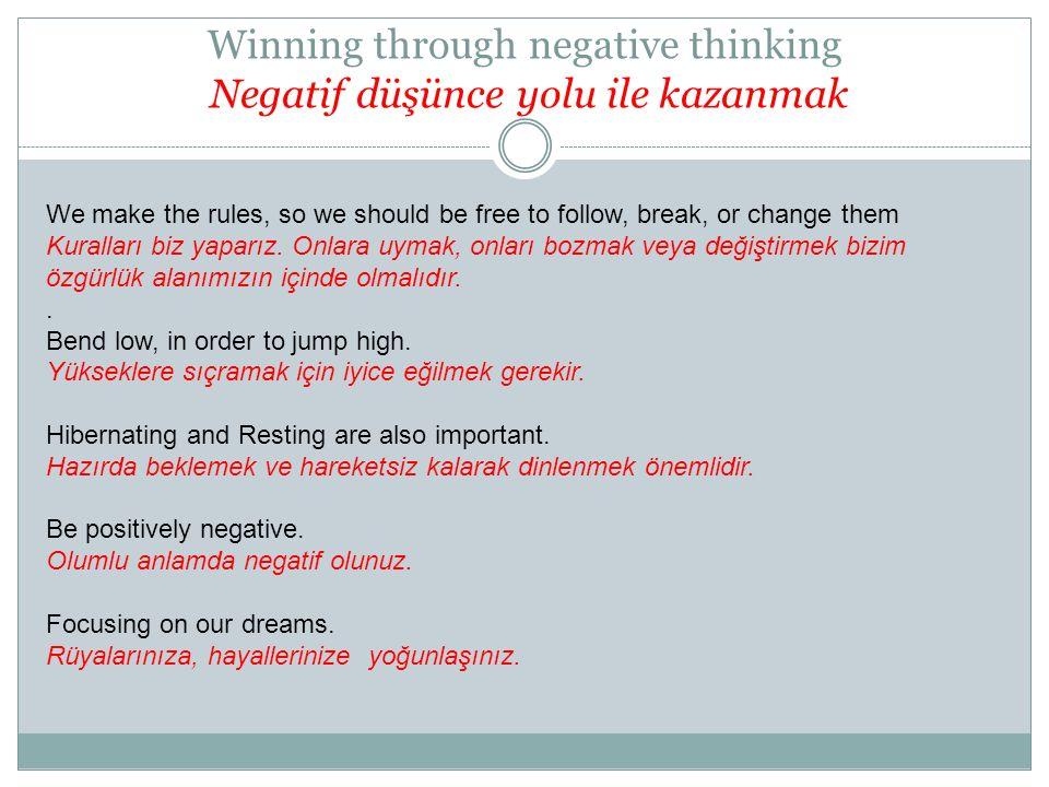 Winning through negative thinking Negatif düşünce yolu ile kazanmak We make the rules, so we should be free to follow, break, or change them Kuralları