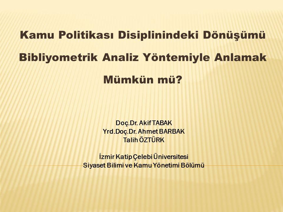 Kamu Politikası Disiplinindeki Dönüşümü Bibliyometrik Analiz Yöntemiyle Anlamak Mümkün mü? Doç.Dr. Akif TABAK Yrd.Doç.Dr. Ahmet BARBAK Talih ÖZTÜRK İz