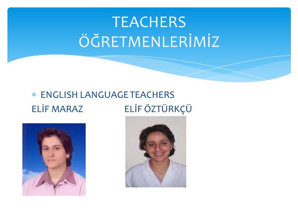  ENGLISH LANGUAGE TEACHERS ELİF MARAZ ELİF ÖZTÜRKÇÜ TEACHERS ÖĞRETMENLERİMİZ