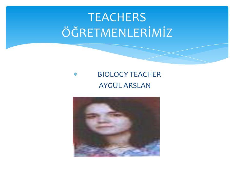  BIOLOGY TEACHER AYGÜL ARSLAN TEACHERS ÖĞRETMENLERİMİZ