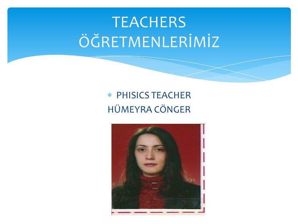  PHISICS TEACHER HÜMEYRA CÖNGER TEACHERS ÖĞRETMENLERİMİZ