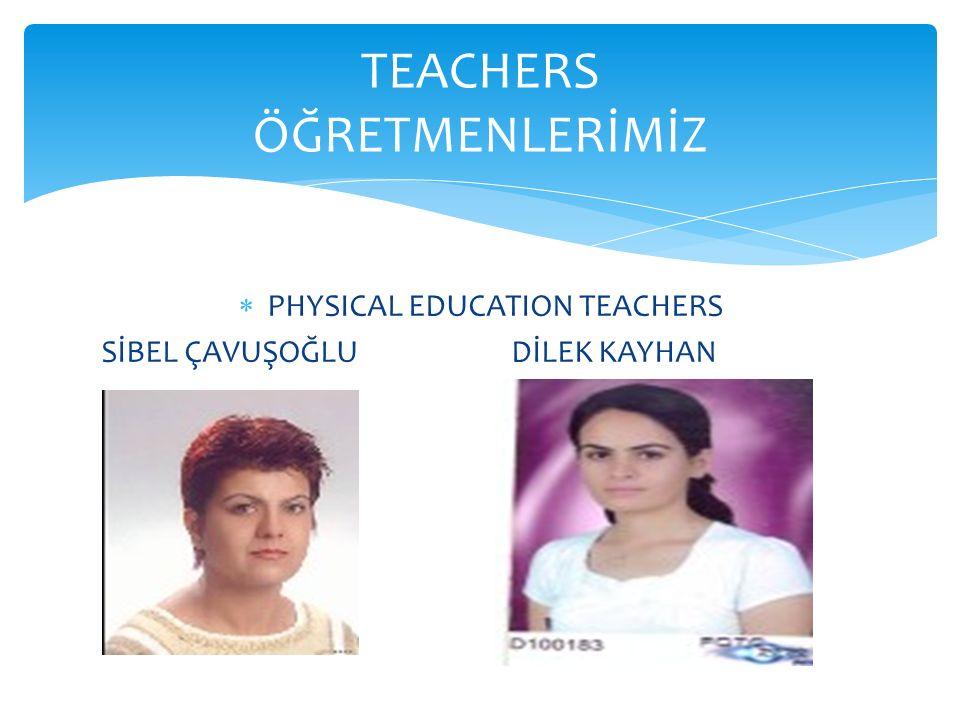  PHYSICAL EDUCATION TEACHERS SİBEL ÇAVUŞOĞLU DİLEK KAYHAN TEACHERS ÖĞRETMENLERİMİZ