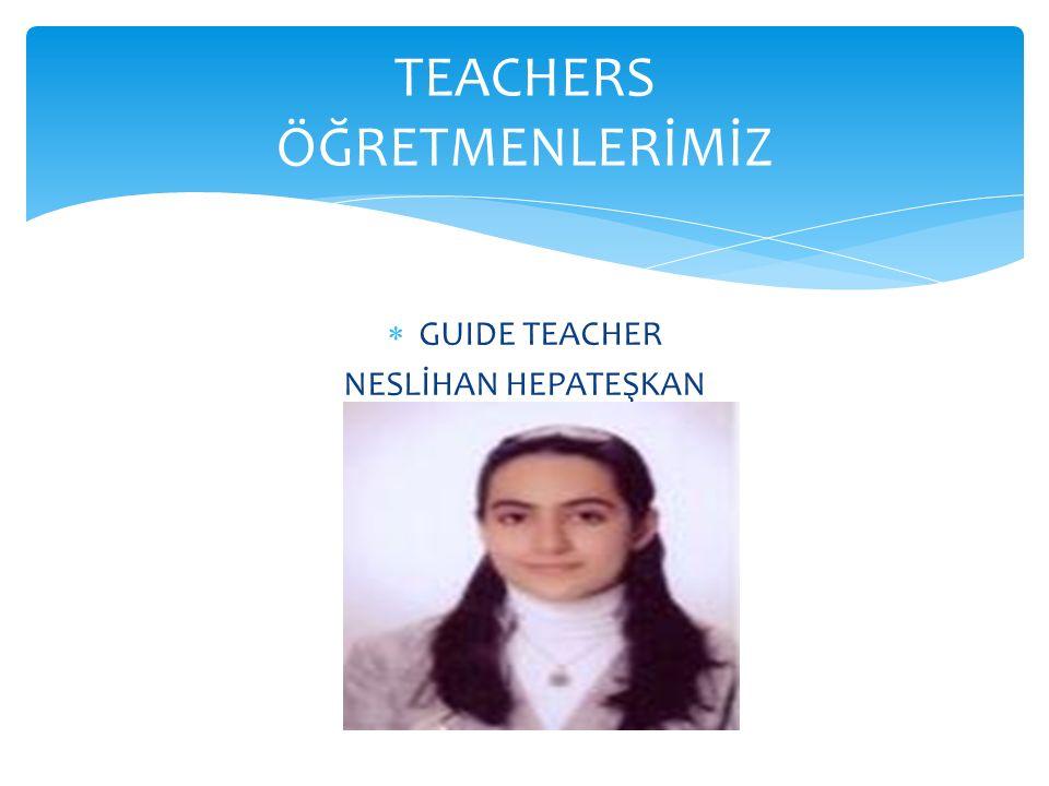  GUIDE TEACHER NESLİHAN HEPATEŞKAN TEACHERS ÖĞRETMENLERİMİZ