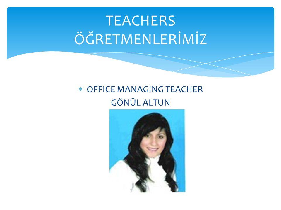  OFFICE MANAGING TEACHER GÖNÜL ALTUN TEACHERS ÖĞRETMENLERİMİZ