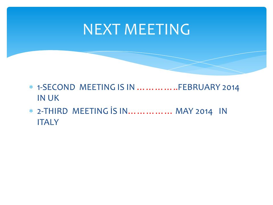  1-SECOND MEETING IS IN …………..FEBRUARY 2014 IN UK  2-THIRD MEETING İS IN…………… MAY 2014 IN ITALY NEXT MEETING