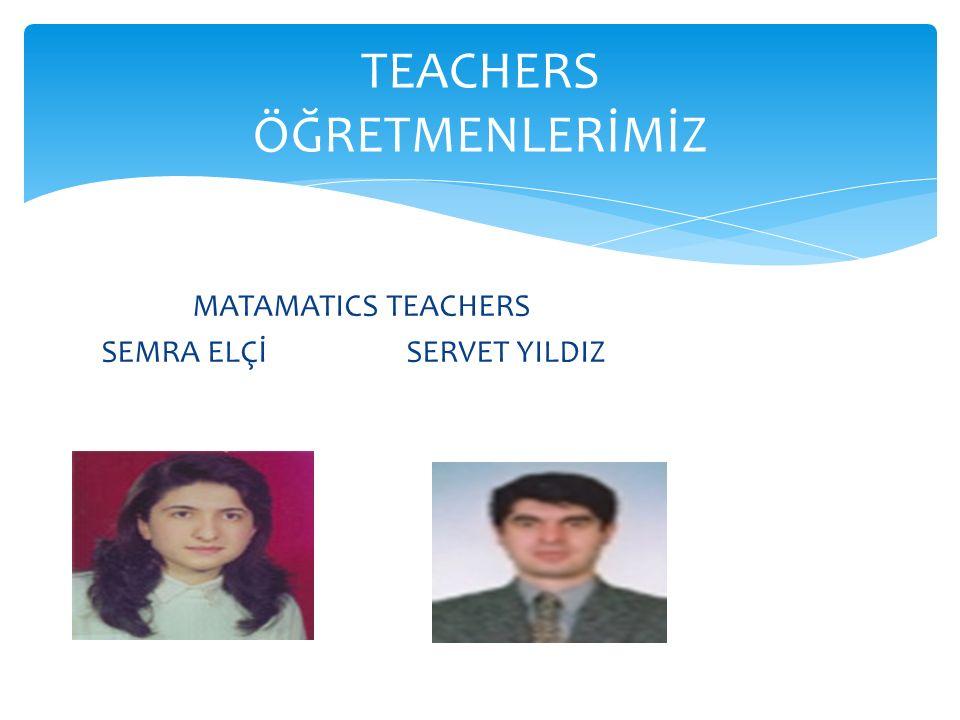 MATAMATICS TEACHERS SEMRA ELÇİ SERVET YILDIZ TEACHERS ÖĞRETMENLERİMİZ