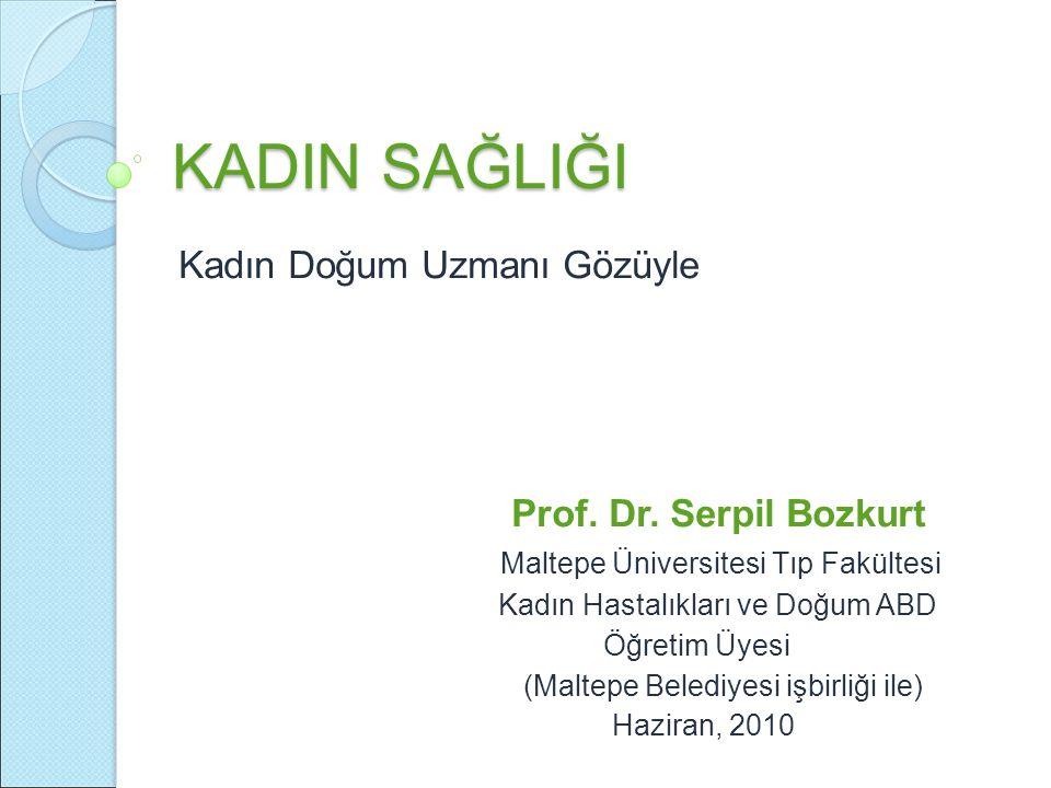 KADIN SAĞLIĞI Kadın Doğum Uzmanı Gözüyle Prof. Dr. Serpil Bozkurt Maltepe Üniversitesi Tıp Fakültesi Kadın Hastalıkları ve Doğum ABD Öğretim Üyesi (Ma