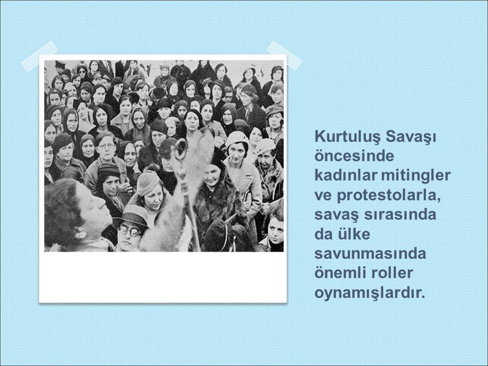 Kurtuluş Savaşı öncesinde kadınlar mitingler ve protestolarla, savaş sırasında da ülke savunmasında önemli roller oynamışlardır.