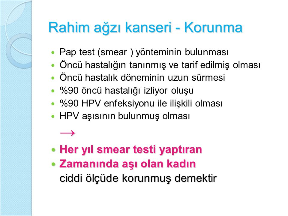 Rahim ağzı kanseri - Korunma Pap test (smear ) yönteminin bulunması Öncü hastalığın tanınmış ve tarif edilmiş olması Öncü hastalık döneminin uzun sürmesi %90 öncü hastalığı izliyor oluşu %90 HPV enfeksiyonu ile ilişkili olması HPV aşısının bulunmuş olması→ Her yıl smear testi yaptıran Her yıl smear testi yaptıran Zamanında aşı olan kadın Zamanında aşı olan kadın ciddi ölçüde korunmuş demektir